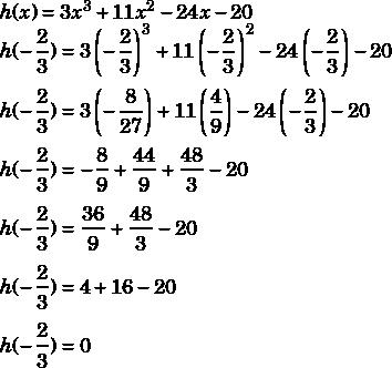 h(x)=3x^3+11x^2-24x-20\\h(-\dfrac{2}{3})=3\left(-\dfrac{2}{3}\right)^3+11\left(-\dfrac{2}{3}\right)^2-24\left(-\dfrac{2}{3}\right)-20\\\\h(-\dfrac{2}{3})=3\left(-\dfrac{8}{27}\right)+11\left(\dfrac{4}{9}\right)-24\left(-\dfrac{2}{3}\right)-20\\\\h(-\dfrac{2}{3})=-\dfrac{8}{9}+\dfrac{44}{9}+\dfrac{48}{3}-20\\\\h(-\dfrac{2}{3})=\dfrac{36}{9}+\dfrac{48}{3}-20\\\\h(-\dfrac{2}{3})=4+16-20\\\\h(-\dfrac{2}{3})=0